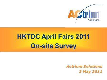 HKTDC April Fairs 2011 On-site Survey HKTDC April Fairs 2011 On-site Survey Actrium Solutions 3 May 2011.