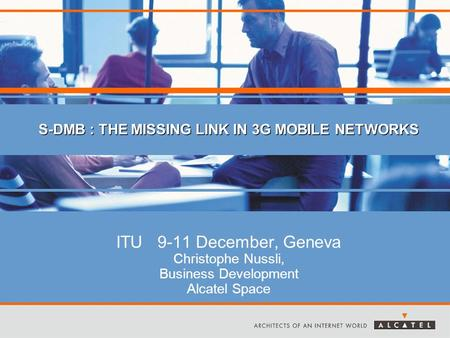 ITU 9-11 December, Geneva Christophe Nussli, Business Development Alcatel Space S-DMB : THE MISSING LINK IN 3G MOBILE NETWORKS.