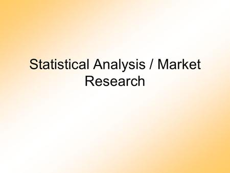 Statistical Analysis / Market Research. Purpose To understand the market and determine relationships that may exist in order to produce a product or to.