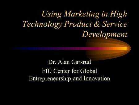 Using Marketing in High Technology Product & Service Development Dr. Alan Carsrud FIU Center for Global Entrepreneurship and Innovation.