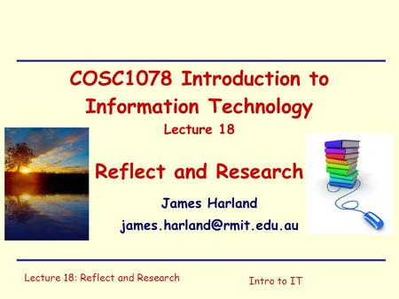 Lecture 18: Reflect and Research Intro to IT COSC1078 Introduction to Information Technology Lecture 18 Reflect and Research James Harland