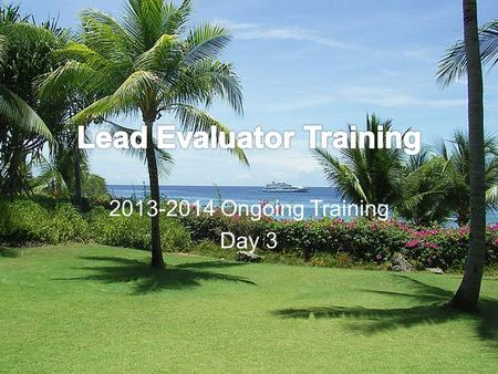 2013-2014 Ongoing Training Day 3. Welcome Back! [re]Orientation Lead Evaluator Training Background Agenda Review.