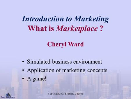 Copyright 2001 Ernest R. Cadotte Introduction to Marketing What is Marketplace ? Cheryl Ward Simulated business environment Application of marketing concepts.