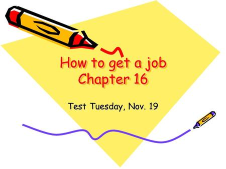 How to get a job Chapter 16 Test Tuesday, Nov. 19.