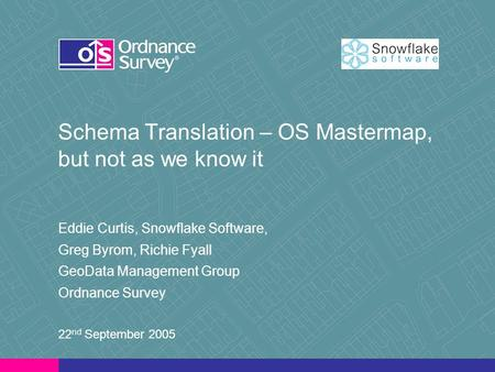 Schema Translation – OS Mastermap, but not as we know it Eddie Curtis, Snowflake Software, Greg Byrom, Richie Fyall GeoData Management Group Ordnance Survey.