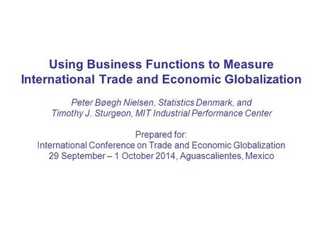 Using Business Functions to Measure International Trade and Economic Globalization Peter Bøegh Nielsen, Statistics Denmark, and Timothy J. Sturgeon, MIT.