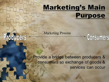 Marketing's Main Purpose Provide a bridge between producers & consumers so exchange of goods & services can occur Marketing Process.