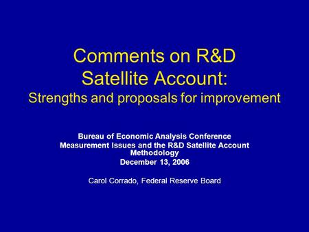Comments on R&D Satellite Account: Strengths and proposals for improvement Bureau of Economic Analysis Conference Measurement Issues and the R&D Satellite.