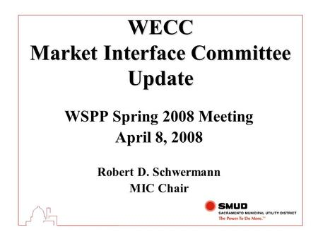 WECC Market Interface Committee Update WSPP Spring 2008 Meeting April 8, 2008 Robert D. Schwermann MIC Chair.