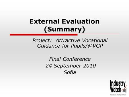 External Evaluation (Summary) Project: Attractive Vocational Guidance for Final Conference 24 September 2010 Sofia.