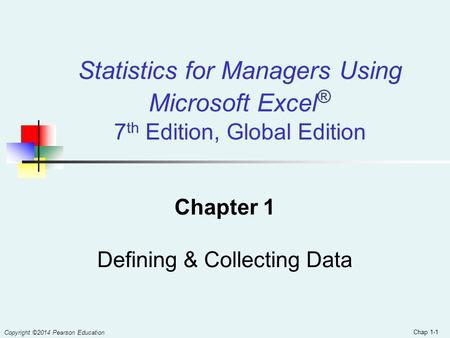 Chap 1-1 Statistics for Managers Using Microsoft Excel ® 7 th Edition, Global Edition Chapter 1 Defining & Collecting Data Copyright ©2014 Pearson Education.