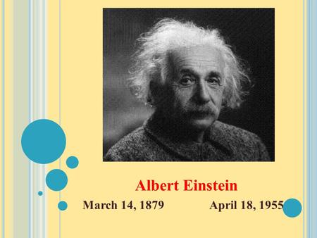 Albert Einstein March 14, 1879April 18, 1955. A LBERT E INSTEIN IS KNOWN FOR :  Proposing the theory of relativity, a physical theory of gravity, space,