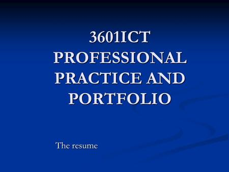 3601ICT PROFESSIONAL PRACTICE AND PORTFOLIO The resume.