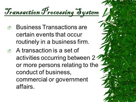 Transaction Processing System  Business Transactions are certain events that occur routinely in a business firm.  A transaction is a set of activities.