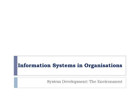 Information Systems in Organisations System Development: The Environment.