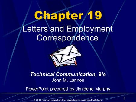 © 2003 Pearson Education, Inc., publishing as Longman Publishers. 1 Chapter 19 Letters and Employment Correspondence Technical Communication, 9/e John.