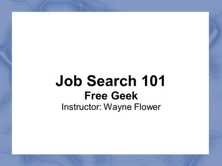 Job Search 101 Free Geek Instructor: Wayne Flower.