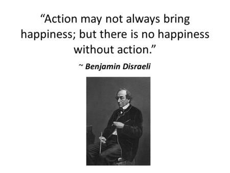 """Action may not always bring happiness; but there is no happiness without action."" ~ Benjamin Disraeli."