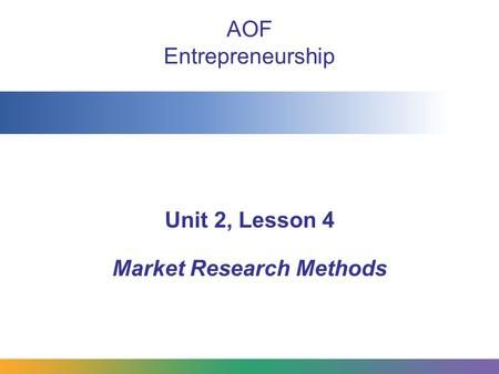 AOF Entrepreneurship Unit 2, Lesson 4 Market Research Methods.