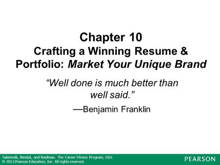 Sukiennik, Bendat, and Raufman. The Career Fitness Program, 10/e © 2013 Pearson Education, Inc. All rights reserved. Chapter 10 Crafting a Winning Resume.
