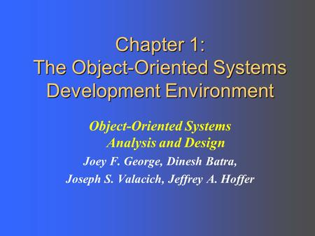 Chapter 1: The Object-Oriented Systems Development Environment Object-Oriented Systems Analysis and Design Joey F. George, Dinesh Batra, Joseph S. Valacich,