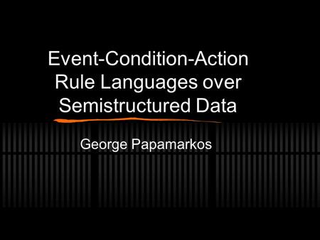 Event-Condition-Action Rule Languages over Semistructured Data George Papamarkos.