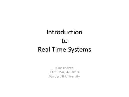 Introduction to Real Time Systems Akos Ledeczi EECE 354, Fall 2010 Vanderbilt University.