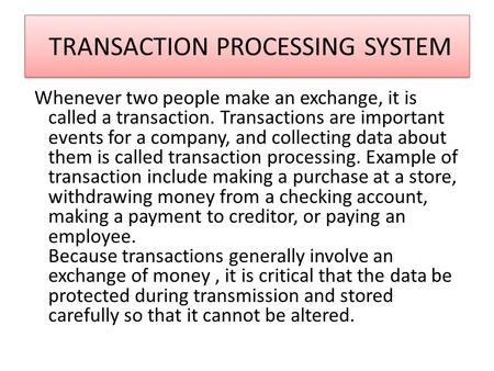 TRANSACTION PROCESSING SYSTEM Whenever two people make an exchange, it is called a transaction. Transactions are important events for a company, and collecting.