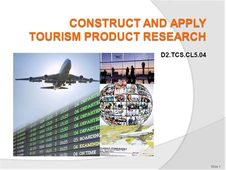 Slide 1 D2.TCS.CL5.04. Subject Elements This unit comprises five Elements: 1.Define the need for tourism product research 2.Develop the research to be.