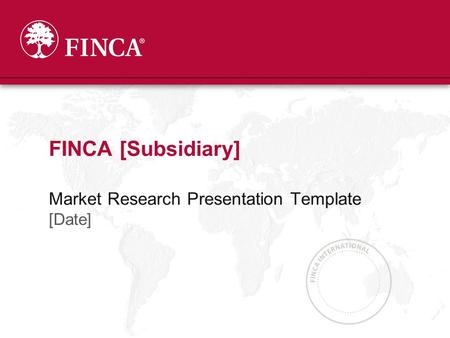 Market Research Presentation Template [Date] FINCA [Subsidiary]