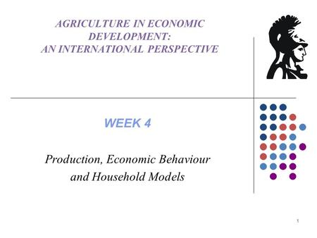AGRICULTURE IN ECONOMIC DEVELOPMENT: AN INTERNATIONAL PERSPECTIVE WEEK 4 Production, Economic Behaviour and Household Models 1.