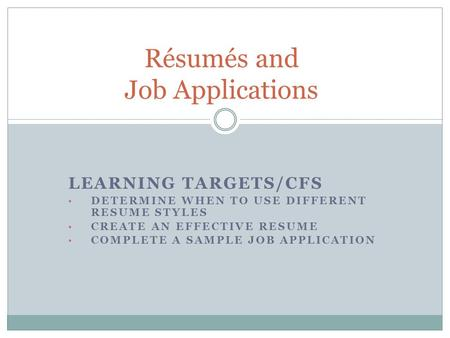 LEARNING TARGETS/CFS DETERMINE WHEN TO USE DIFFERENT RESUME STYLES CREATE AN EFFECTIVE RESUME COMPLETE A SAMPLE JOB APPLICATION Résumés and Job Applications.