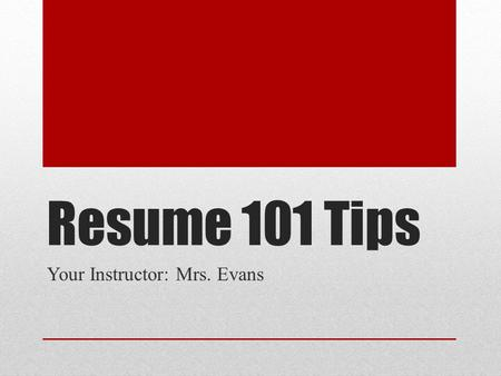 Resume 101 Tips Your Instructor: Mrs. Evans. Make a Good Impression Employers will usually make a judgment about your resume in 5 seconds!