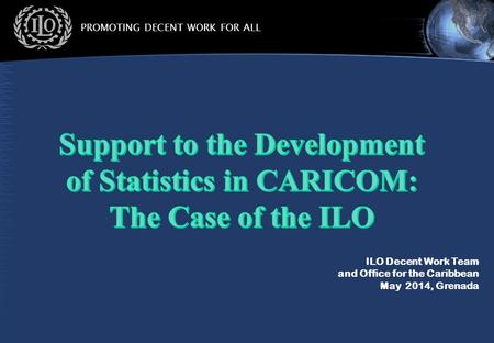 PROMOTING DECENT WORK FOR ALL ILO Decent Work Team and Office for the Caribbean May 2014, Grenada.
