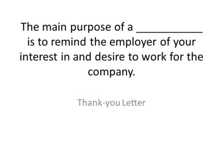 The main purpose of a ___________ is to remind the employer of your interest in and desire to work for the company. Thank-you Letter.