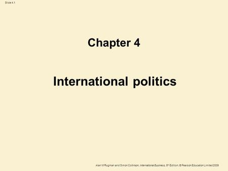Slide 4.1 Alan M Rugman and Simon Collinson, International Business, 5 th Edition, © Pearson Education Limited 2009 International politics Chapter 4.