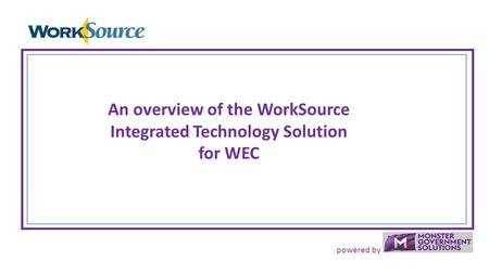 Powered by An overview of the WorkSource Integrated Technology Solution for WEC.