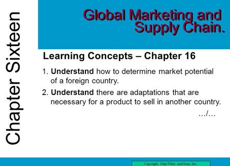 Chapter Sixteen Copyright, John Wiley and Sons, Inc. Chapter Sixteen Learning Concepts – Chapter 16 1. Understand how to determine market potential of.