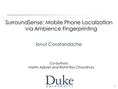 1 SurroundSense: Mobile Phone Localization via Ambience Fingerprinting Ionut Constandache Co-authors: Martin Azizyan and Romit Roy Choudhury.