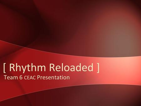 [ Rhythm Reloaded ] Team 6 CEAC Presentation. Team 6 Reintroduction Andy Gabler Ben Moes Nathan Brinks David van Geest.