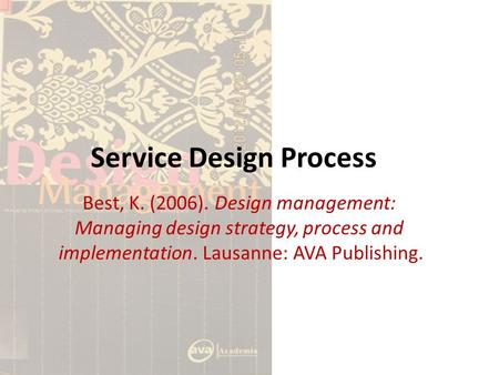Service Design Process Best, K. (2006). Design management: Managing design strategy, process and implementation. Lausanne: AVA Publishing.