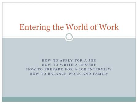 HOW TO APPLY FOR A JOB HOW TO WRITE A RESUME HOW TO PREPARE FOR A JOB INTERVIEW HOW TO BALANCE WORK AND FAMILY Entering the World of Work.