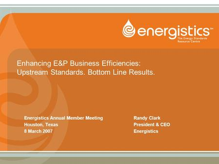 Enhancing E&P Business Efficiencies: Upstream Standards. Bottom Line Results. Energistics Annual Member MeetingRandy Clark Houston, TexasPresident & CEO.