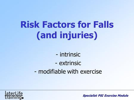 Specialist PSI Exercise Module Risk Factors for Falls (and injuries) - intrinsic - extrinsic - modifiable with exercise.