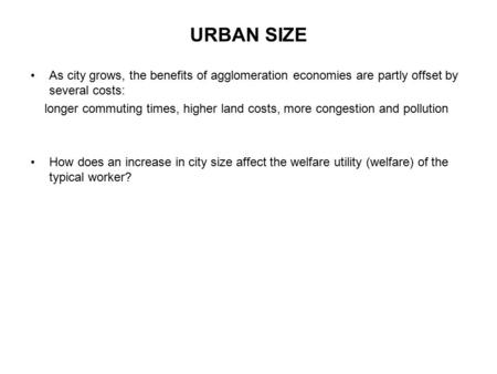 URBAN SIZE As city grows, the benefits of agglomeration economies are partly offset by several costs: longer commuting times, higher land costs, more congestion.