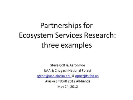 Partnerships for Ecosystem Services Research: three examples Steve Colt & Aaron Poe UAA & Chugach National Forest