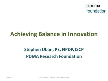 Achieving Balance in Innovation Stephen Uban, PE, NPDP, ISCP PDMA Research Foundation 8/14/2015Performance Excellence Network - Duluth1.