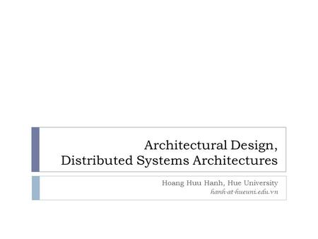 Architectural Design, Distributed Systems Architectures Hoang Huu Hanh, Hue University hanh-at-hueuni.edu.vn.