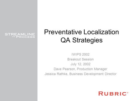 Preventative Localization QA Strategies IWIPS 2002 Breakout Session July 12, 2002 Dave Pearson, Production Manager Jessica Rathke, Business Development.