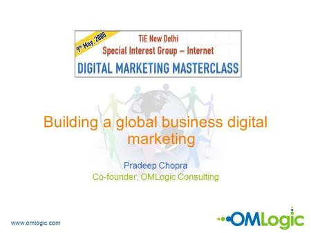 Www.omlogic.com Building a global business digital marketing Pradeep Chopra Co-founder, OMLogic Consulting.
